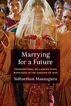 Marrying for a future : transnational Sri Lankan Tamil marriages in the shadow of war