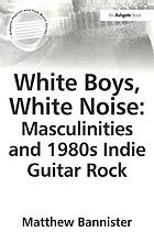 White boys, white noise : masculinities and 1980s indie guitar rock
