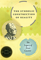 The symbolic construction of reality : the legacy of Ernst Cassirer