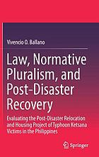 Law, normative pluralism, and post-disaster recovery : evaluating the post-disaster relocation and housing project of Typhoon Ketsana victims in the Philippines