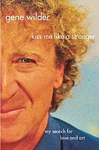 Kiss me like a stranger : my search for love and art