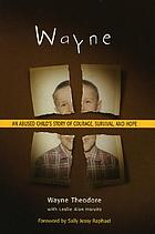 Wayne : an abused child's story of courage, survival, and hope