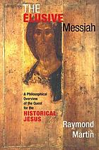 The elusive Messiah : a philosophical overview of the quest for the historical Jesus