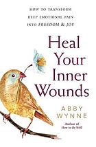 Heal your inner wounds : how to transform deep emotional pain into freedom & joy