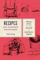 Recipes and everyday knowledge : medicine, science, and the household in early modern England