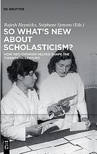 So what's new about scholasticism? : how neo-Thomism helped shape the twentieth century