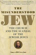 The misunderstood Jew : the church and the scandal of the Jewish Jesus