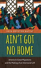 Ain't got no home : America's great migrations and the making of an interracial left