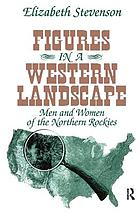 Figures in a western landscape : men and women of the northern Rockies