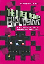 The video game explosion : a history from PONG to Playstation and beyond