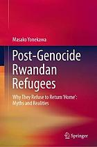 Post-genocide Rwandan refugees : Why They Refuse to Return 'Home': Myths and Realities