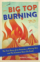 Big top burning : the story of an arsonist, a missing girl, and the greatest show on Earth