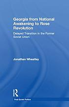 Georgia from national awakening to Rose Revolution : delayed transition in the former Soviet Union