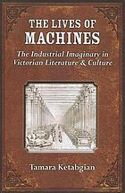 The lives of machines : the industrial imaginary in Victorian literature and culture