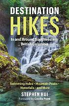 Destination hikes in and around southwestern British Columbia : water falls, mountain peaks, swimming holes, and more