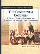 The Continental Congress : a primary source history of the formation of America's new government