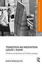Tradition as mediation : Louis I. Kahn : the Dominican Motherhouse & the Hurva Synagogue