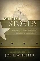 Soldier stories : true tales of courage, honor, and sacrifice from the frontlines