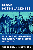 Black Post-Blackness : the Black Arts Movement and Twenty-First-Century Aesthetics.