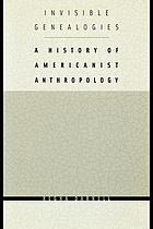 Invisible genealogies : a history of Americanist anthropology