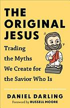 The original Jesus : trading the myths we create for the Savior who is