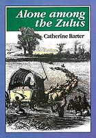 Alone among the Zulus : the narrative of a journey through the Zulu country, South Africa