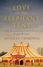 Love in the elephant tent : how running away with the circus brought me home