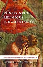 Confronting Religious Judgmentalism : Christian Humanism and the Moral Imagination.