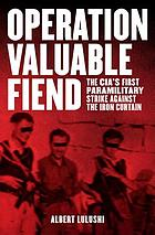 Operation valuable fiend : the cia's first paramilitary strike against the iron curtain