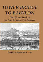 Tower Bridge to Babylon : the life and work of Sir John Jackson, civil engineer