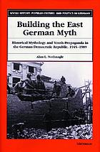 Building the East German myth : historical mythology and youth propaganda in the German Democratic Republic, 1945-1989
