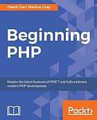 Beginning PHP : Master the Latest Features of PHP 7 and Fully Embrace Modern PHP Development.