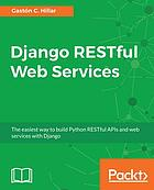 Django RESTful web services : the easiest way to build Python RESTful APIs and web services with Django