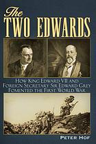 The two Edwards : how King Edward VII and foreign secretary Sir Edward Grey fomented the First World War.