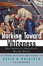 Working toward Whiteness : how America's immigrants became White : the strange journey from Ellis Island to the suburbs