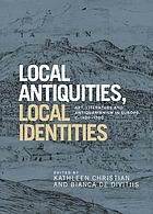 Local antiquities, local identities : art, literature and antiquarianism in Europe, c. 1400-1700