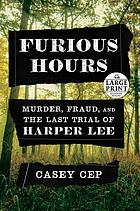 Furious Hours : Murder, Fraud and the Last Trial of Harper Lee.