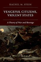 Vengeful citizens, violent states : a theory of war and revenge