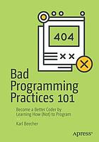 Bad programming practices 101 : become a better coder by learning how (not) to program