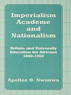 Imperialism, academe, and nationalism : Britain and university education for Africans, 1860-1960