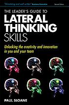The leader's guide to lateral thinking skills : unlocking the creativity and innovation in you and your team, second edition