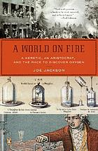 A world on fire : a heretic, an aristocrat, and the race to discover oxygen