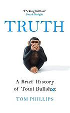 Truth : a brief history of lies, deception and total bullsh*t
