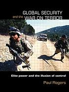 Global security and the War on Terror : elite power and the illusion of control