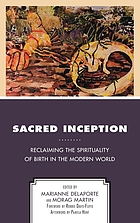 Sacred inception : reclaiming the spirituality of birth in the modern world