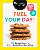 Fuel your day! : 100+ seriously addictive energy cookies, bites, bars and more