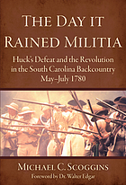 The day it rained militia : Huck's defeat and the revolution in the South Carolina backcountry, May-July, 1780
