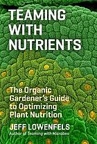 Teaming with nutrients - the organic gardeners guide to optimising plant nu.