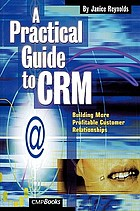 A Practical Guide to CRM : Building More Profitable Customer Relationships