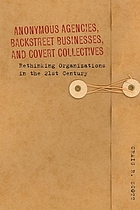 Anonymous agencies, backstreet businesses, and covert collectives : rethinking organizations in the 21st century